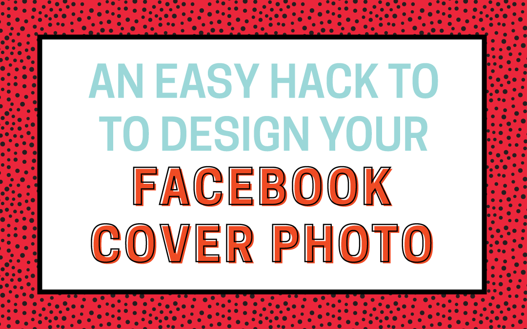 An Easy Hack for Designing Your Facebook Cover Photo